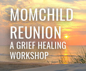 MOMCHILD REUNION – A GRIEF HEALING WORKSHOP COMING OCTOBER 5-8, 2021 in beautiful McCall, Idaho!